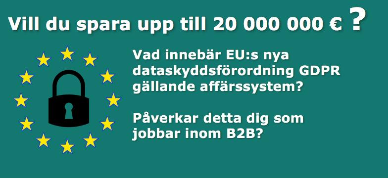 Vill du spara upp till 20 MEUR? Vad innebär EU:s nya dataskyddsförordning GDPR för dig som jobbar inom B2B?
